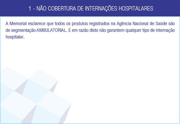 1 - NÃO COBERTURA DE INTERNAÇÕES HOSPITALARES - A Memorial esclarece que todos os produtos registrados na Agência Nacional de Saúde são de segmentação AMBULATORIAL. E em razão disto não garantem qualquer tipo de internação hospitalar.