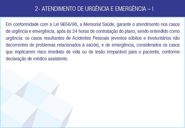 2- ATENDIMENTO DE URGÊNCIA E EMERGÊNCIA – I - Em conformidade com a Lei 9656/98, a Memorial Saúde, garante o atendimento nos casos de urgência e emergência, após às 24 horas de contratação do plano, sendo entendido como urgência: os casos resultantes de Acidentes Pessoais (eventos súbitos e involuntários não decorrentes de problemas relacionados à saúde), e de emergência, considerados os casos que implicarem risco imediato de vida ou de lesão irreparável para o paciente, conforme declaração de médico assistente.