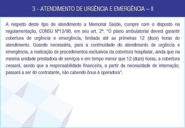 3 - ATENDIMENTO DE URGÊNCIA E EMERGÊNCIA – II - A respeito deste tipo de atendimento a Memorial Saúde, cumpre com o disposto na regulamentação, CONSU Nº13/98, em seu art. 2º: 'O plano ambulatorial deverá garantir cobertura de urgência e emergência, limitada até as primeiras 12 (doze) horas do atendimento. Quando necessária, para a continuidade do atendimento de urgência e emergência, a realização de procedimentos exclusivos da cobertura hospitalar, ainda que na mesma unidade prestadora de serviços e em tempo menor que 12 (doze) horas, a cobertura cessará, sendo que a responsabilidade financeira, a partir da necessidade de internação, passará a ser do contratante, não cabendo ônus à operadora'.