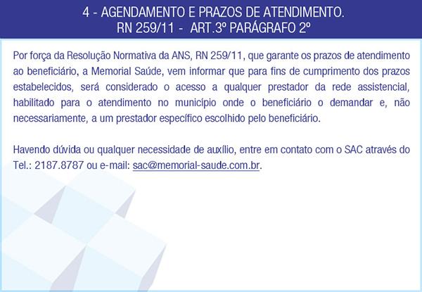 4 - AGENDAMENTO E PRAZOS DE ATENDIMENTO. RN 259/11 -  ART.3º PARÁGRAFO 2º - Por força da Resolução Normativa da ANS, RN 259/11, que garante os prazos de atendimento ao beneficiário, a Memorial Saúde, vem informar que para fins de cumprimento dos prazos estabelecidos, será considerado o acesso a qualquer prestador da rede assistencial, habilitado para o atendimento no município onde o beneficiário o demandar e, não necessariamente, a um prestador específico escolhido pelo beneficiário. Havendo dúvida ou qualquer necessidade de auxílio, entre em contato com o SAC através do Tel.: 2187.8787 ou e-mail: sac@memorial-saude.com.br.
