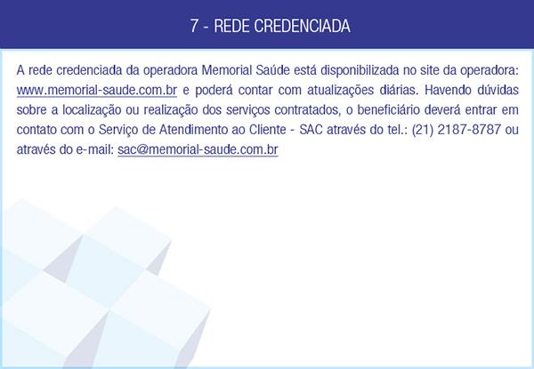 7 - REDE CREDENCIADA - A rede credenciada da operadora Memorial Saúde está disponibilizada no site da operadora: www.memorial-saude.com.br e poderá contar com atualizações diárias. Havendo dúvidas sobre a localização ou realização dos serviços contratados, o beneficiário deverá entrar em contato com o Serviço de Atendimento ao Cliente - SAC através do tel.: (21) 2187-8787 ou através do e-mail: sac@memorial-saude.com.br