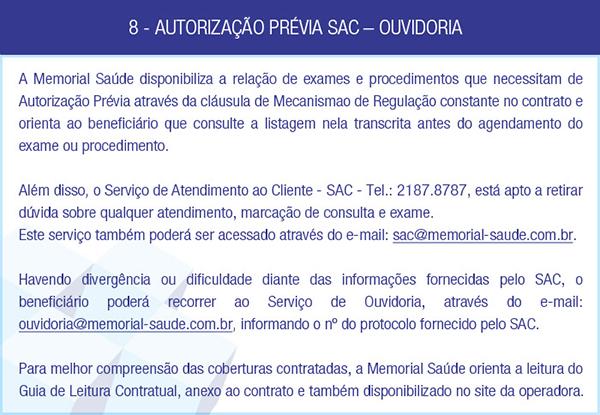 8 - AUTORIZAÇÃO PRÉVIA SAC – OUVIDORIA - A Memorial Saúde disponibiliza a relação de exames e procedimentos que necessitam de Autorização Prévia através da cláusula de Mecanismao de Regulação constante no contrato e orienta ao beneficiário que consulte a listagem nela transcrita antes do agendamento do exame ou procedimento. Além disso, o Serviço de Atendimento ao Cliente - SAC - Tel.: 2187.8787, está apto a retirar dúvida sobre qualquer atendimento, marcação de consulta e exame. Este serviço também poderá ser acessado através do e-mail: sac@memorial-saude.com.br. Havendo divergência ou dificuldade diante das informações fornecidas pelo SAC, o beneficiário poderá recorrer ao Serviço de Ouvidoria, através do e-mail: ouvidoria@memorial-saude.com.br, informando o nº do protocolo fornecido pelo SAC. Para melhor compreensão das coberturas contratadas, a Memorial Saúde orienta a leitura do Guia de Leitura Contratual, anexo ao contrato e também disponibilizado no site da operadora.